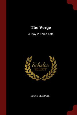 The Verge: A Play in Three Acts - Glaspell, Susan
