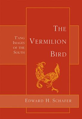 The Vermilion Bird: T'Ang Images of the South - Schafer, Edward H