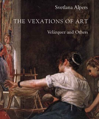 The Vexations of Art: Velázquez and Others - Alpers, Svetlana, Professor