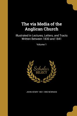 The Via Media of the Anglican Church: Illustrated in Lectures, Letters, and Tracts Written Between 1830 and 1841; Volume 1 - Newman, John Henry 1801-1890