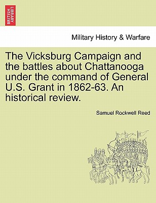 The Vicksburg Campaign and the Battles about Chattanooga Under the Command of General U.S. Grant in 1862-63. an Historical Review. - Reed, Sam Rockwell