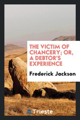 The Victim of Chancery; Or, a Debtor's Experience - Jackson, Frederick