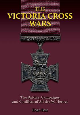 The Victoria Cross Wars: Battles, Campaigns and Conflicts of All the VC Heroes - Best, Brian