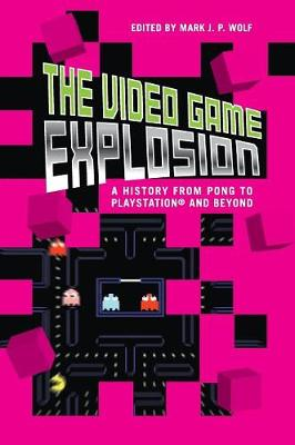The Video Game Explosion: A History from PONG to PlayStation and Beyond - Wolf, Mark (Editor)