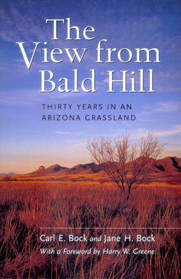 The View from Bald Hill: Thirty Years in an Arizona Grassland - Bock, Carl E., and Bock, Jane H., and Greene, Harry W. (Foreword by)