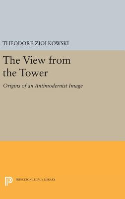 The View from the Tower: Origins of an Antimodernist Image - Ziolkowski, Theodore