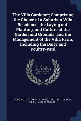 The Villa Gardener; Comprising the Choice of a Suburban Villa Residence; The Laying Out, Planting, and Culture of the Garden and Grounds; And the Management of the Villa Farm, Including the Dairy and Poultry-Yard - Loudon, J C 1783-1843