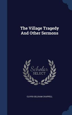 The Village Tragedy and Other Sermons - Chappell, Clovis Gillham