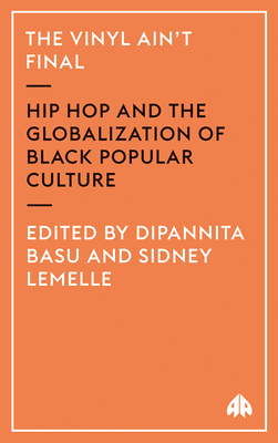 The Vinyl Ain't Final: Hip Hop and the Globalization of Black Popular Culture - Basu, Dipannita (Editor)
