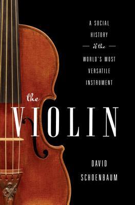 The Violin: A Social History of the World's Most Versatile Instrument - Schoenbaum, David