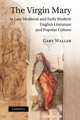 The Virgin Mary in Late Medieval and Early Modern English Literature and Popular Culture - Waller, Gary, Dr.