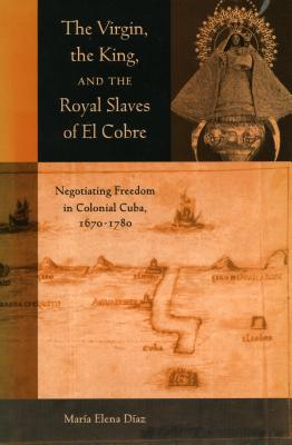 The Virgin, the King and the Royal Slaves of El Cobre: Negotiating Freedom in Colonial Cuba, 1670-1780 - Diaz, Maria Elena