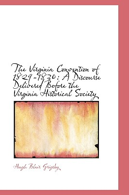 The Virginia Convention of 1829-1830: A Discourse Delivered Before the Virginia Historical Society - Grigsby, Hugh Blair