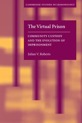 The Virtual Prison: Community Custody and the Evolution of Imprisonment - Roberts, Julian V