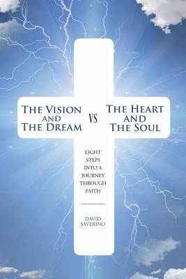 The Vision and the Dream Vs the Heart and the Soul: Eight Steps Into a Journey Through Faith - Saverino, David