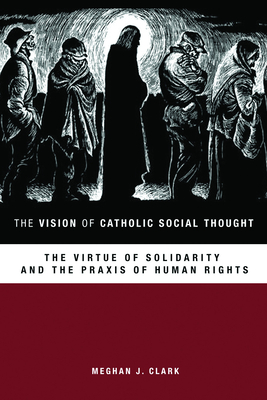 The Vision of Catholic Social Thought: The Virtue of Solidarity and the Praxis of Human Rights - Clark, Meghan J