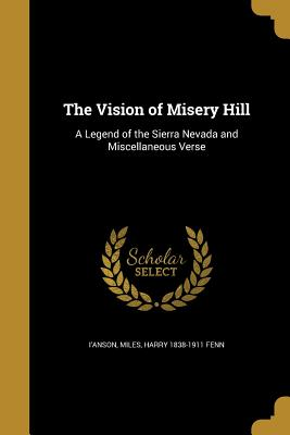 The Vision of Misery Hill: A Legend of the Sierra Nevada and Miscellaneous Verse - I'anson, Miles (Creator)