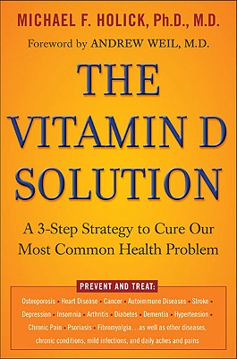The Vitamin D Solution: A 3-Step Strategy to Cure Our Most Common Health Problem - Holick, Michael, PhD, MD, and Holick, Ph D