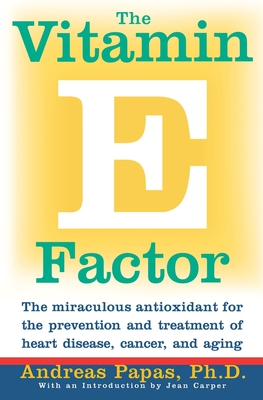 The Vitamin E Factor: The Miraculous Antioxidant for the Prevention and Treatment of Heart Disease, Cancer, and Aging - Papas, Andreas
