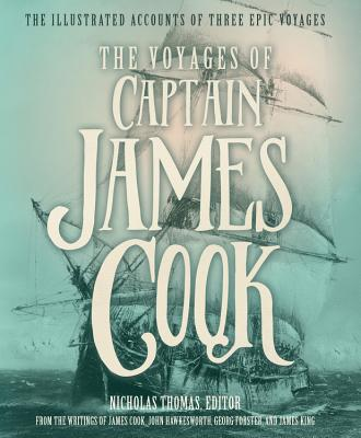 The Voyages of Captain James Cook: The Illustrated Accounts of Three Epic Pacific Voyages - Thomas, Dr. (Editor), and King, James, Mr., and Cook