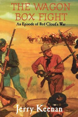 The Wagon Box Fight: An Episode of Red Cloud's War - Keenan, Jerry
