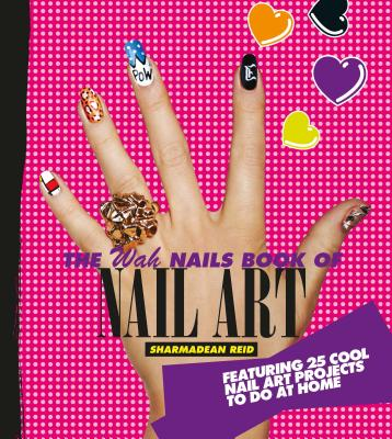 The WAH Nails Book of Nail Art: Featuring 25 Cool Nail Art Projects to Do at Home - Reid, Sharmadean