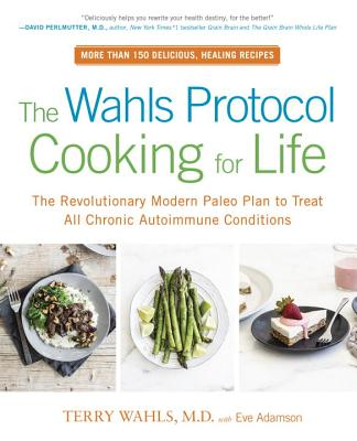The Wahls Protocol Cooking for Life: The Revolutionary Modern Paleo Plan to Treat All Chronic Autoimmune Conditions - Wahls, Terry, Dr., M.D., and Adamson, Eve, MFA