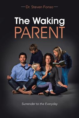 The Waking Parent: Surrender to the Everyday - Fonso, Dr Steven