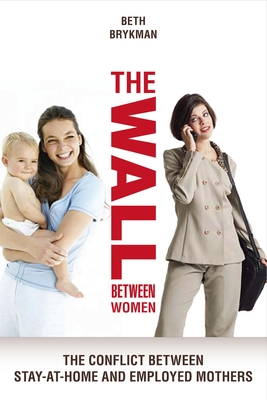 The Wall Between Women: The Conflict Between Stay-At-Home and Employed Mothers - Brykman, Beth