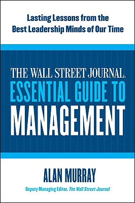 The Wall Street Journal Essential Guide to Management: Lasting Lessons from the Best Leadership Minds of Our Time - Murray, Alan