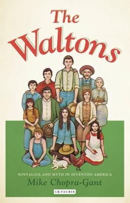 The Waltons: Nostalgia and Myth in Seventies America - Chopra-Gant, Mike