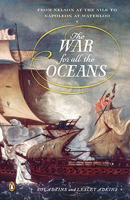 The War for All the Oceans: From Nelson at the Nile to Napoleon at Waterloo - Adkins, Roy