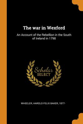 The War in Wexford: An Account of the Rebellion in the South of Ireland in 1798 - Wheeler, Harold Felix Baker 1877- (Creator)