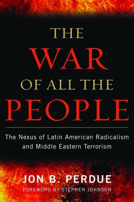 The War of All the People: The Nexus of Latin American Radicalism and Middle Eastern Terrorism - Perdue, Jon B.