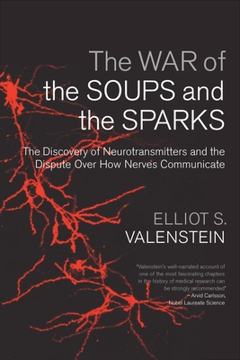 The War of the Soups and the Sparks: The Discovery of Neurotransmitters and the Dispute Over How Nerves Communicate - Valenstein, Elliot