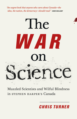 The War on Science: Muzzled Scientists and Wilful Blindness in Stephen Harper's Canada - Turner, Chris
