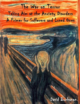 The War on Terror: Taking Aim at the Anxiety Disorders: A Primer for Sufferers and Loved Ones - Buchanan, David, Dr.