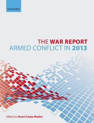 The War Report: Armed Conflict in 2013 - Casey-Maslen, Stuart (Editor)