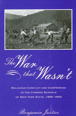 The War That Wasn't: Religious Conflict and Compromise in the Common Schools of New York State, 1865-1900 - Justice, Benjamin