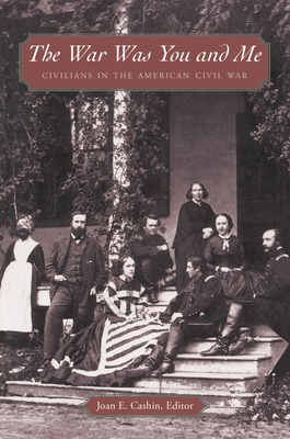 The War Was You and Me: Civilians in the American Civil War - Cashin, Joan E