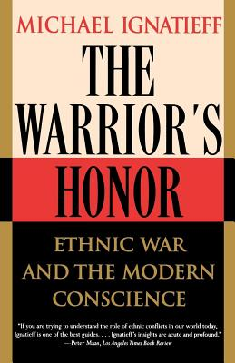 The Warrior's Honor: Ethnic War and the Modern Conscience - Ignatieff, Michael, Professor