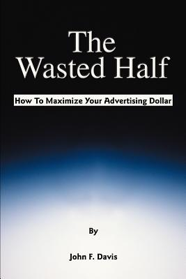 The Wasted Half: How to Maximize Your Advertising Dollar - Davis, John F