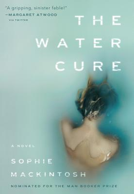 The Water Cure: Longlisted for the Man Booker Prize 2018 - Mackintosh, Sophie