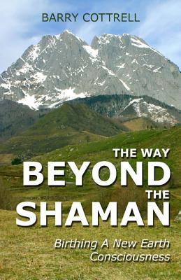 The Way Beyond the Shaman: Birthing a New Earth Consciousness - Cottrell, Barry