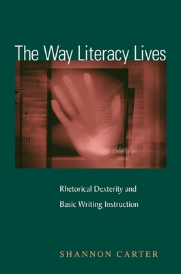 The Way Literacy Lives: Rhetorical Dexterity and Basic Writing Instruction - Carter, Shannon