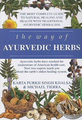 The Way of Ayurvedic Herbs: A Contemporary Introduction and Useful Manual for the World's Oldest Healing System - Khalsa, Karta Purkh Singh, and Tierra, Michael, L.A.C., O.M.D.