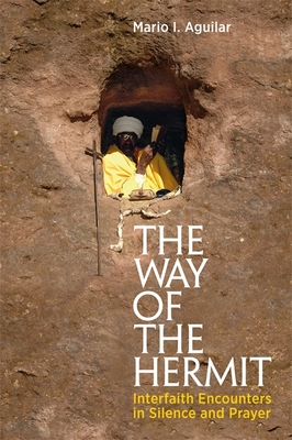 The Way of the Hermit: Interfaith Encounters in Silence and Prayer - Aguilar, Mario I