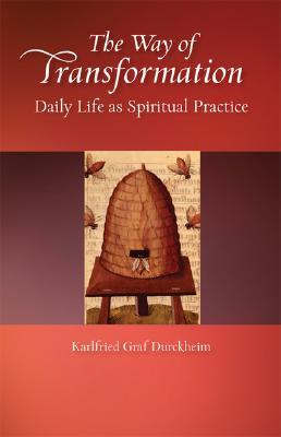 The Way of Transformation: Daily Life as Spiritual Practice - Durckheim, Karlfried Graf