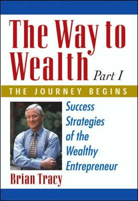 The Way to Wealth: Part 1 the Journey Begins: Success Strategies of the Wealthy Entrepreneur - Tracy, Brian
