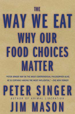 The Way We Eat: Why Our Food Choices Matter - Singer, Peter, and Mason, Jim